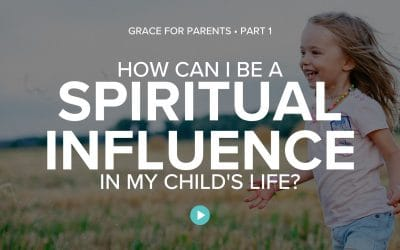 How Can I Be a Spiritual Influence in My Child's Life?