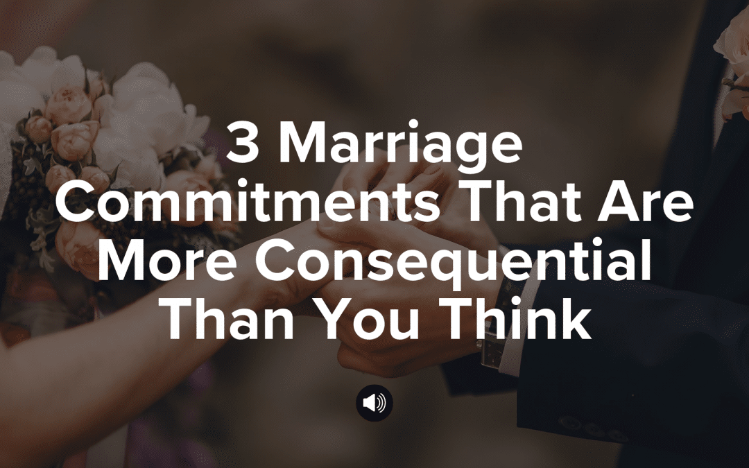 Three Marriage Commitments That Are More Consequential Than You Think