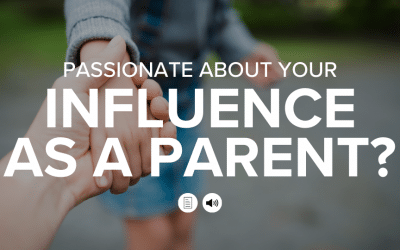 Passionate About Your Influence as a Parent?